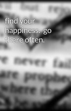 find your happiness.  go there often. by im_adi
