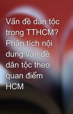 Vấn đề dân tộc trong TTHCM? Phân tích nội dung vấn đề dân tộc theo quan điểm HCM