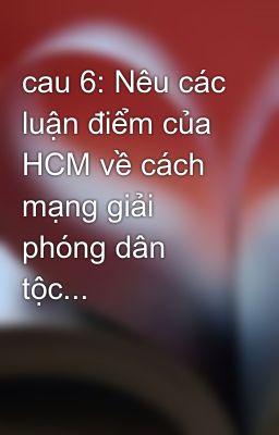 cau 6: Nêu các luận điểm của HCM về cách mạng giải phóng dân tộc...