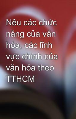 Nêu các chức năng của văn hóa, các lĩnh vực chính của văn hóa theo TTHCM