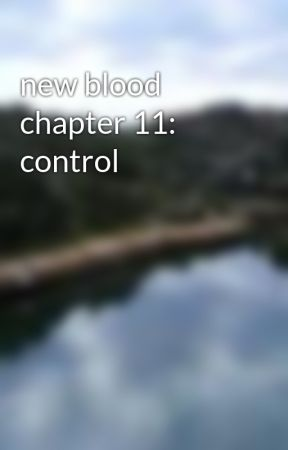 new blood chapter 11: control by chadlemmings