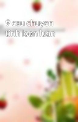 9 cau chuyen tinh loan luan