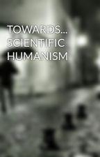 TOWARDS... SCIENTIFIC HUMANISM by apalacio