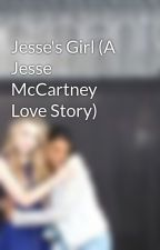 Jesse's Girl (A Jesse McCartney Love Story) by CasuallySimplyDyler