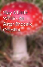 Stay A Little While - An Aster Phoenix Oneshot by rizanicole