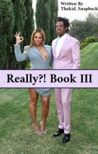 Really?! III (Book 3) [Finished] by ThaKid_Snapback
