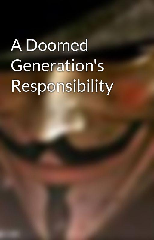 A Doomed Generation's Responsibility by CodenameX