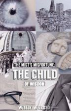 The Mist's Misfortune: The Child of Wisdom by Wisely_Weird30