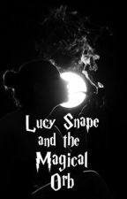 Lucy Snape and the Magical Orb (Book Two) by TheHalfBloodPrincess