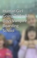 Human Girl Going To An All Boys Vampire Boarding School by BabyLen