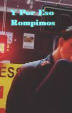 Y Por Eso Rompimos. (BASADA EN LA HISTORIA ORIGINAL) by BrissaMolina