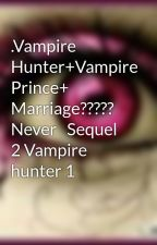 .Vampire Hunter+Vampire Prince+ Marriage????? Never   Sequel 2 Vampire hunter 1 by Bunniegiggles