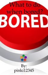 What to do when bored? by Liveuptoyourdreams21