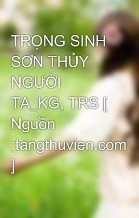 TRỌNG SINH SƠN THỦY NGƯỜI TA_KG, TRS [ Nguồn :tangthuvien.com ] by Elsiehuynh_94