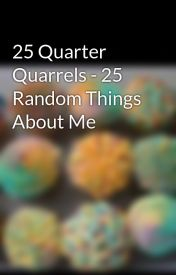 25 Quarter Quarrels - 25 Random Things About Me by CupcakeEatingUnicorn
