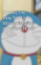 [SNSD] The Way You Lie + Wrong Destiny [Chap 3-3 | End] - YulSic by YulsicYoong