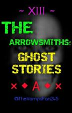 XIII. The Arrowsmiths: Ghost Stories by TheVampsFan245