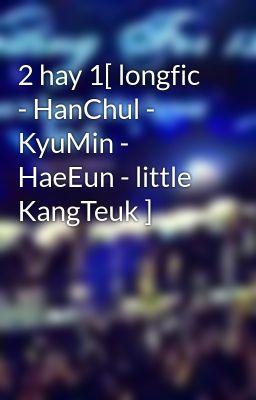 2 hay 1[ longfic - HanChul - KyuMin - HaeEun - little KangTeuk ]