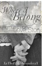Where I Belong (A Remus Lupin Love Story) by XxTheFifthMarauderxX