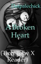 A Broken Heart (Ticci Toby X Reader) by Datpalechick