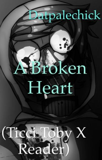 A Broken Heart (Ticci Toby X Reader)
