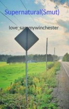 Supernatural(Smut) by love_sammywinchester