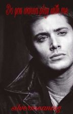 Do you wanna play with me? (Supernatural FF/Dean Winchester FF) by namelxssheart