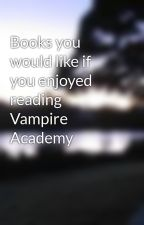 Books you would like if you enjoyed reading Vampire Academy by rosedimka4eva