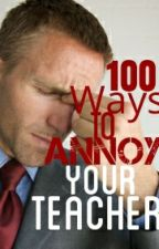 100 Ways To Annoy Your Teacher by TheThinWhiteDuchess