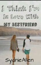 I think im in love with my best friend (book 1) by SydnieAllen