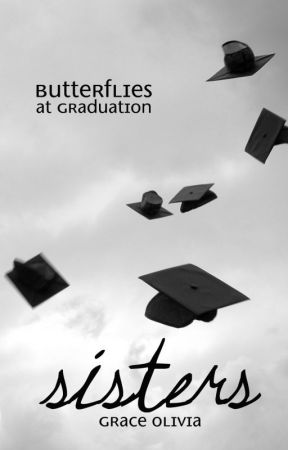 Sisters: Butterflies at Graduation [book two] by graceoliviar