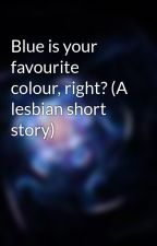 Blue is your favourite colour, right? (A lesbian short story) by obviouslyhiding