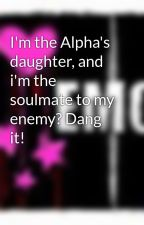 I'm the Alpha's daughter, and i'm the soulmate to my enemy? Dang it! by nightgirl347