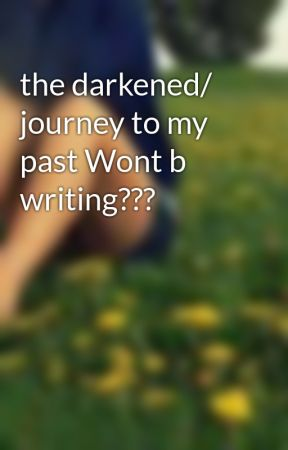 the darkened/ journey to my past Wont b writing??? by FangsAnime01