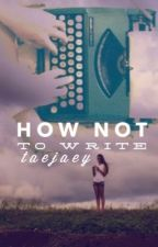 How not to write by taejaey
