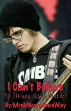 I Can't Believe (A Mikey Way FanFic) by aestheticfire