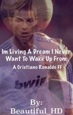 I Am Living A Dream I Never Want To Wake Up From (Cristiano Ronaldo Fanfic) by Beautiful_HD