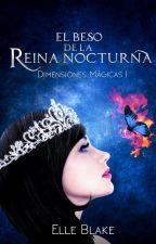 El Beso de la Reina Nocturna [Saga Dimensiones Mágicas #1] by ElleBlake