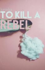 To Kill a Rebel by kaveka
