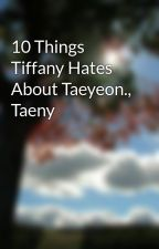 10 Things Tiffany Hates About Taeyeon., Taeny by Nothing_is_real