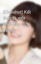 [Oneshot] Kết thúc là một khởi đầu mới, Taeny by saranghae_taeny