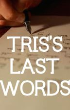 Tris's Last Words by crazyfangirlhere2