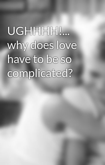 UGHHHH!... why does love have to be so complicated? by carleigh211