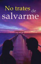No trates de salvarme [Editando] by MilenaApeaYauri