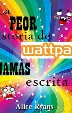 La peor historia de Wattpad, jamás escrita. by AliciaRyans