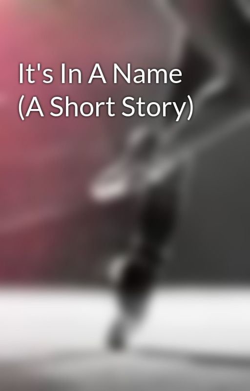 It's In A Name (A Short Story) by DarkxAngel