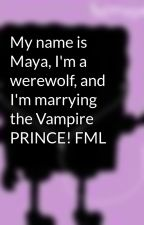 My name is Maya, I'm a werewolf, and I'm marrying the Vampire PRINCE! FML by xxlittleflamexx