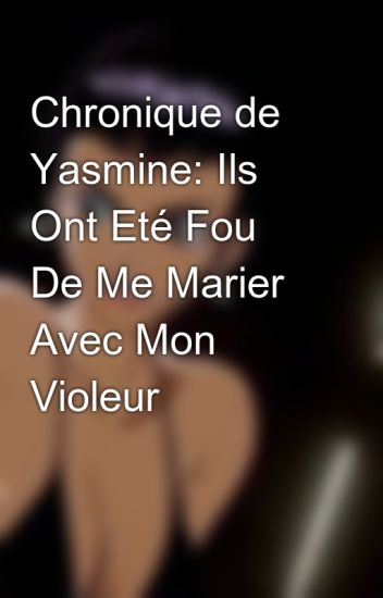 Chronique de Yasmine:Ils Ont Eté Fou De Me Marier Avec Mon Violeur