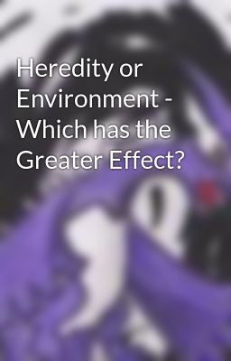 Heredity or Environment - Which has the Greater Effect?
