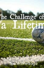 The Challenge of a Lifetime by Soccerlover8090